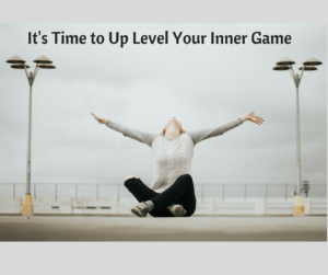 It's Time to Up Level Your Inner Game